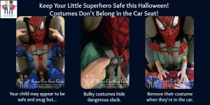 Boo!  Sure your kids costumes are adorable but bulky padding or frilly dresses can add a surprising amount of dangerous slack into the harness in the event of a crash.  Keep your little superhero (or princess) safe this Halloween by removing their costumes prior to hopping in the car!  Happy Haunting!